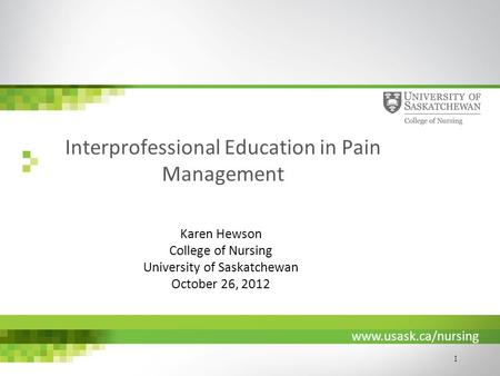 Www.usask.ca/nursing 1 Interprofessional Education in Pain Management Karen Hewson College of Nursing University of Saskatchewan October 26, 2012.