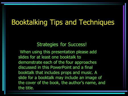 Booktalking Tips and Techniques Strategies for Success! When using this presentation please add slides for at least one booktalk to demonstrate each of.