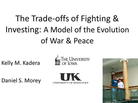 The Trade-offs of Fighting & Investing: A Model of the Evolution of War & Peace Kelly M. Kadera Daniel S. Morey.