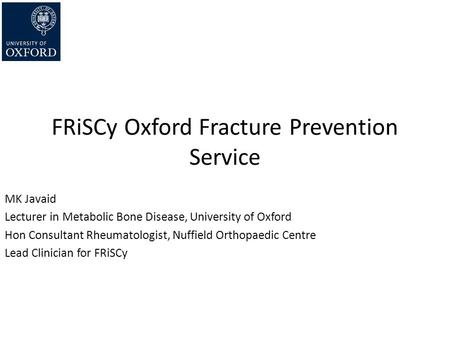 FRiSCy Oxford Fracture Prevention Service MK Javaid Lecturer in Metabolic Bone Disease, University of Oxford Hon Consultant Rheumatologist, Nuffield Orthopaedic.