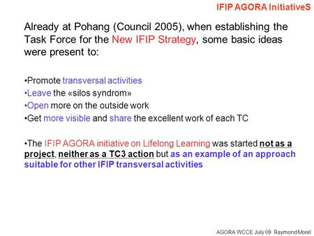 AGORA WCCE July 09 Raymond Morel Already at Pohang (Council 2005), when establishing the Task Force for the New IFIP Strategy, some basic ideas were present.