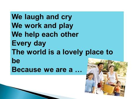 We laugh and cry We work and play We help each other Every day The world is a lovely place to be Because we are a …