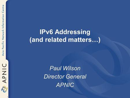 1 IPv6 Addressing (and related matters…) Paul Wilson Director General APNIC.