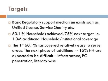 Targets  Basic Regulatory support mechanism exists such as Unified License, Service Quality etc.  60.1 % Households achieved, 75% next target i.e. 1.3M.