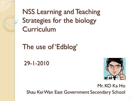 NSS Learning and Teaching Strategies for the biology Curriculum The use of 'Edblog' 29-1-2010 Mr. KO Ka Ho Shau Kei Wan East Government Secondary School.