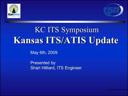 May 6th, 2009 Presented by Shari Hilliard, ITS Engineer KC ITS Symposium Kansas ITS/ATIS Update KC ITS Symposium Kansas ITS/ATIS Update.