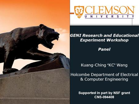 "GENI Research and Educational Experiment Workshop Panel Kuang-Ching ""KC"" Wang Holcombe Department of Electrical & Computer Engineering Supported in part."
