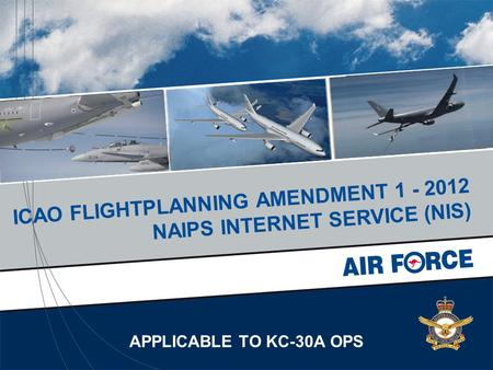 APPLICABLE TO KC-30A OPS ICAO FLIGHTPLANNING AMENDMENT 1 - 2012 NAIPS INTERNET SERVICE (NIS)