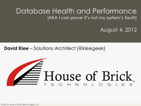 © 2012 House of Brick Technologies, LLC Database Health and Performance (AKA I can prove it's not my system's fault!) August 4, 2012 David Klee – Solutions.