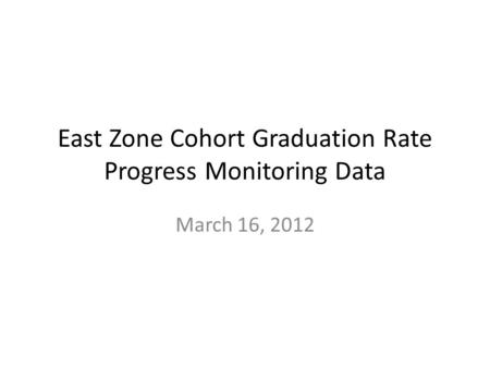 East Zone Cohort Graduation Rate Progress Monitoring Data March 16, 2012.
