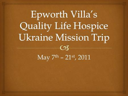May 7 th – 21 st, 2011.  Our Team   To educate, encourage and empower the medical community of Lugansk, Ukraine to establish a home-based Hospice.