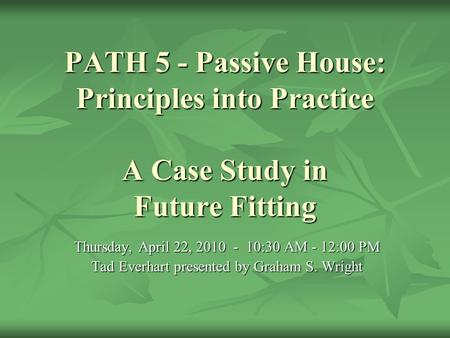 PATH 5 - Passive House: Principles into Practice A Case Study in Future Fitting Thursday, April 22, 2010 - 10:30 AM - 12:00 PM Tad Everhart presented by.