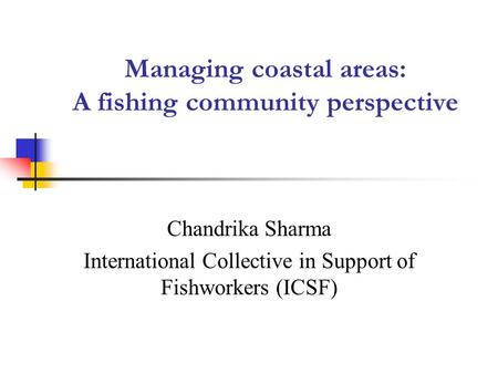 Managing coastal areas: A fishing community perspective Chandrika Sharma International Collective in Support of Fishworkers (ICSF)