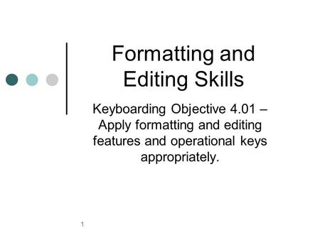 1 Formatting and Editing Skills Keyboarding Objective 4.01 – Apply formatting and editing features and operational keys appropriately.
