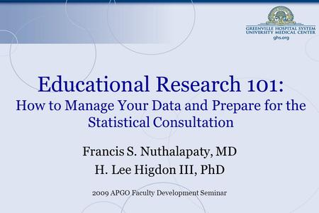 Educational Research 101: How to Manage Your Data and Prepare for the Statistical Consultation Francis S. Nuthalapaty, MD H. Lee Higdon III, PhD 2009 APGO.