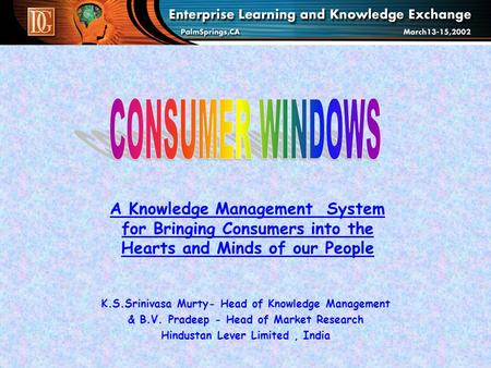 A Knowledge Management System for Bringing Consumers into the Hearts and Minds of our People K.S.Srinivasa Murty- Head of Knowledge Management & B.V. Pradeep.
