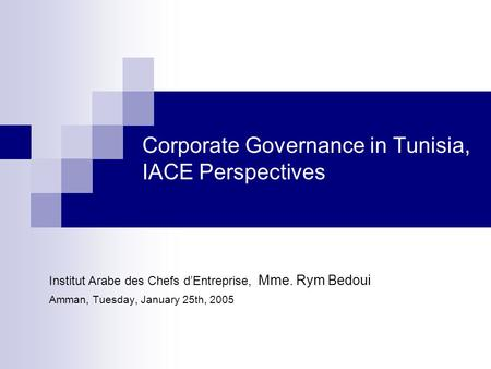 Corporate Governance in Tunisia, IACE Perspectives Institut Arabe des Chefs d'Entreprise, Mme. Rym Bedoui Amman, Tuesday, January 25th, 2005.