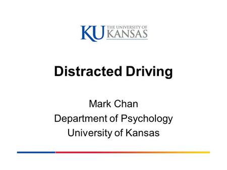 Distracted Driving Mark Chan Department of Psychology University of Kansas.