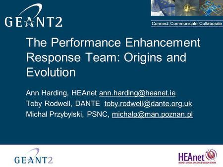 Connect. Communicate. Collaborate The Performance Enhancement Response Team: Origins and Evolution Ann Harding, HEAnet Toby Rodwell,