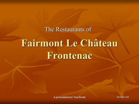 30-Nov-04 A presentation by Tom Burke Fairmont Le Château Frontenac The Restaurants of.