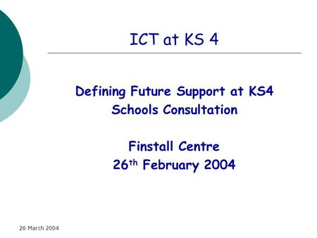26 March 2004 ICT at KS 4 Defining Future Support at KS4 Schools Consultation Finstall Centre 26 th February 2004.