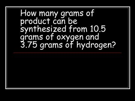 How many grams of product can be synthesized from 10.5 grams of oxygen and 3.75 grams of hydrogen?
