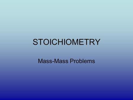 STOICHIOMETRY Mass-Mass Problems. STEP 1 Write a Balanced Equation Need Practice try this site: