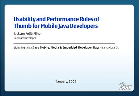 Usability and Performance Rules of Thumb for Mobile Java Developers Jackson Feijó Filho Software Developer Lightning talk at Java Mobile, Media & Embedded.