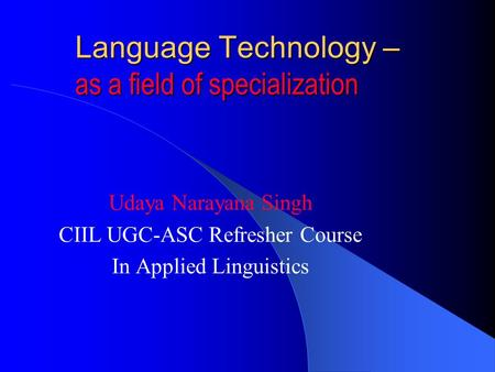 Language Technology – as a field of specialization Udaya Narayana Singh CIIL UGC-ASC Refresher Course In Applied Linguistics.