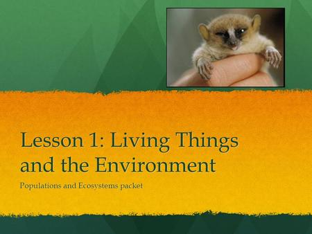 Lesson 1: Living Things and the Environment Populations and Ecosystems packet.