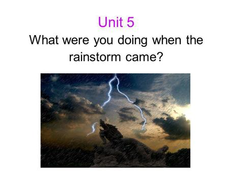 Unit 5 What were you doing when the rainstorm came?