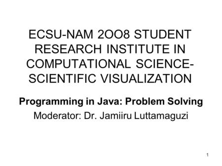 1 ECSU-NAM 2OO8 STUDENT RESEARCH INSTITUTE IN COMPUTATIONAL SCIENCE- SCIENTIFIC VISUALIZATION Programming in Java: Problem Solving Moderator: Dr. Jamiiru.