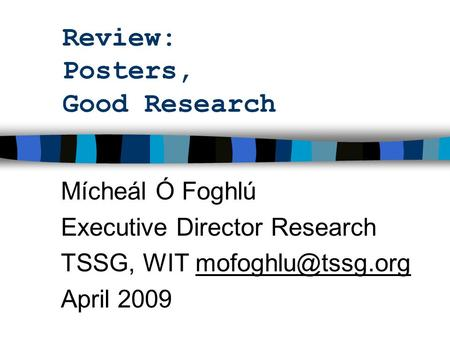Review: Posters, Good Research Mícheál Ó Foghlú Executive Director Research TSSG, WIT April 2009.