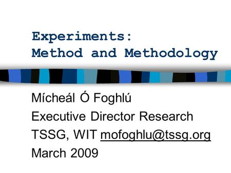 Experiments: Method and Methodology Mícheál Ó Foghlú Executive Director Research TSSG, WIT March 2009.