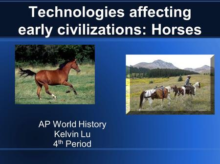 Technologies affecting early civilizations: Horses AP World History Kelvin Lu 4 th Period.