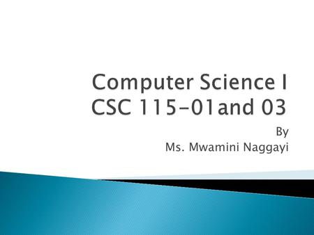 By Ms. Mwamini Naggayi.  CSC 115-01 WC 106 MWF: 8:00 –8:50 A. Final Exam Monday May 3 th from 8:00- 9:50 A  CSC 115-03 WC 106 TR: 12:30 –01:50 P. Final.