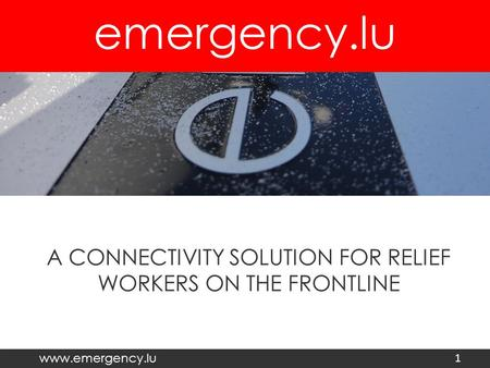 Emergency.lu www.emergency.lu A CONNECTIVITY SOLUTION FOR RELIEF WORKERS ON THE FRONTLINE 1.