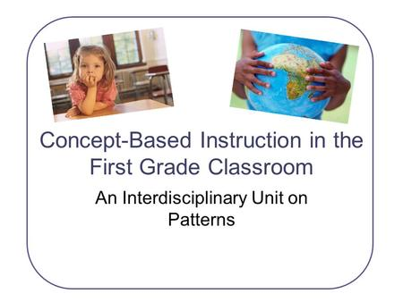 Concept-Based Instruction in the First Grade Classroom An Interdisciplinary Unit on Patterns.