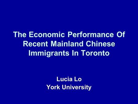 The Economic Performance Of Recent Mainland Chinese Immigrants In Toronto Lucia Lo York University.