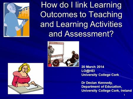 111 How do I link Learning Outcomes to Teaching and Learning Activities and Assessment? 20 March 2014 University College Cork Dr Declan Kennedy,