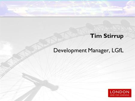 Tim Stirrup Development Manager, LGfL. Learning platforms, communications and the London Grid for Learning Moving forwards: 2010 and beyond.