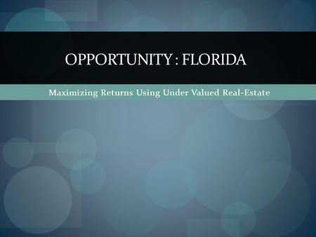 Maximizing Returns Using Under Valued Real-Estate OPPORTUNITY : FLORIDA.