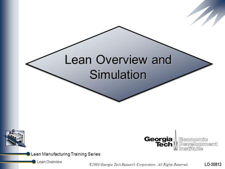 Lean Manufacturing Training Series Lean Overview ©2003 Georgia Tech Research Corporation. All Rights Reserved. LO-30813 Lean Overview and Simulation.
