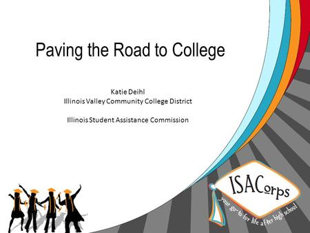 Paving the Road to College Katie Deihl Illinois Valley Community College District Illinois Student Assistance Commission.
