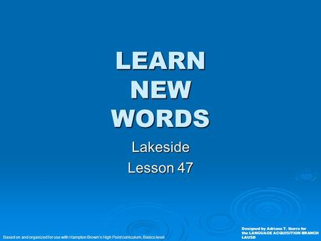 LEARN NEW WORDS Lakeside Lesson 47 Based on and organized for use with Hampton Brown's High Point curriculum, Basics level. Designed by Adriana T. Ibarra.