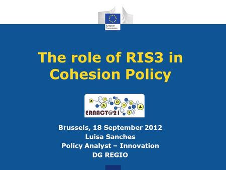 The role of RIS3 in Cohesion Policy Brussels, 18 September 2012 Luisa Sanches Policy Analyst – Innovation DG REGIO.