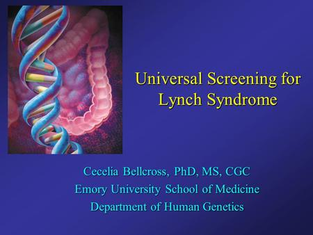 Universal Screening for Lynch Syndrome Cecelia Bellcross, PhD, MS, CGC Emory University School of Medicine Department of Human Genetics.