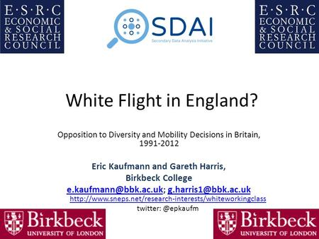 White Flight in England? Opposition to Diversity and Mobility Decisions in Britain, 1991-2012 Eric Kaufmann and Gareth Harris, Birkbeck College