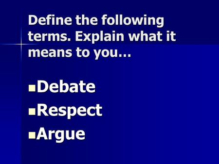 Define the following terms. Explain what it means to you… Debate Debate Respect Respect Argue Argue.