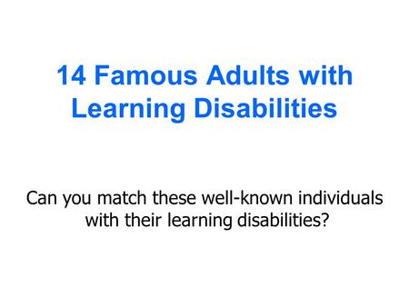 14 Famous Adults with Learning Disabilities Can you match these well-known individuals with their learning disabilities?